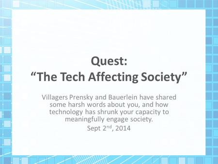 "Quest: ""The Tech Affecting Society"" Villagers Prensky and Bauerlein have shared some harsh words about you, and how technology has shrunk your capacity."