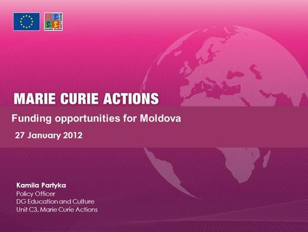 Funding opportunities for Moldova 27 January 2012 Kamila Partyka Policy Officer DG Education and Culture Unit C3, Marie Curie Actions.
