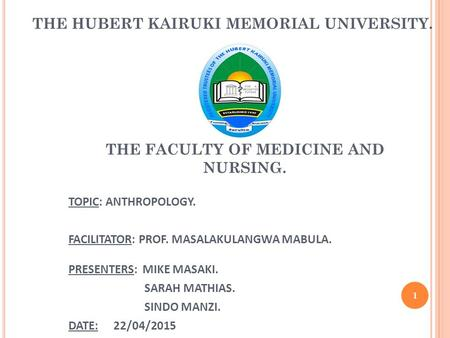 THE HUBERT KAIRUKI MEMORIAL UNIVERSITY. DEPARTMENT: BEHAVIOURAL SCIENCES AND ETHICS(BS200) TOPIC: ANTHROPOLOGY. FACILITATOR: PROF. MASALAKULANGWA MABULA.