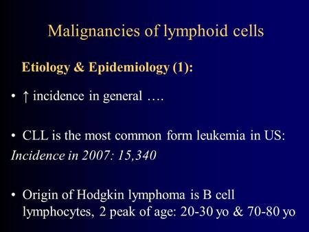Malignancies of lymphoid cells ↑ incidence in general …. CLL is the most common form leukemia in US: Incidence in 2007: 15,340 Origin of Hodgkin lymphoma.
