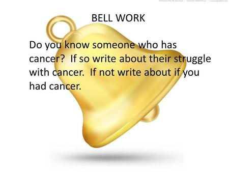 BELL WORK Do you know someone who has cancer? If so write about their struggle with cancer. If not write about if you had cancer.