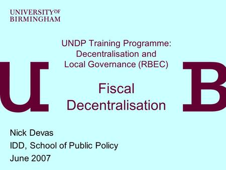 UNDP Training Programme: Decentralisation and Local Governance (RBEC) Fiscal Decentralisation Nick Devas IDD, School of Public Policy June 2007.