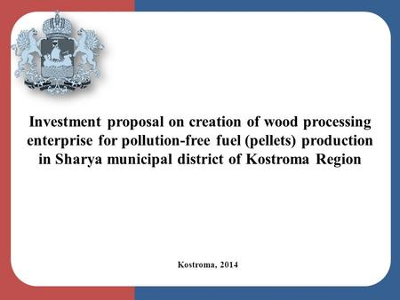 Kostroma, 2014 Investment proposal on creation of wood processing enterprise for pollution-free fuel (pellets) production in Sharya municipal district.