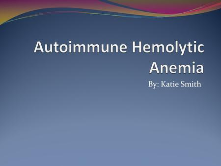 By: Katie Smith. Alternative Names  Idiopathic autoimmune anemia  Anemia.