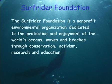 Surfrider Foundation The Surfrider Foundation is a nonprofit environmental organization dedicated to the protection and enjoyment of the world's oceans,