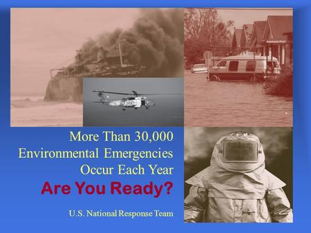 More Than 30,000 Environmental Emergencies Occur Each Year Are You Ready? U.S. National Response Team.