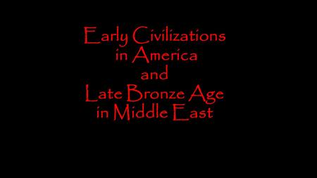 Early Civilizations in America and Late Bronze Age in Middle East.