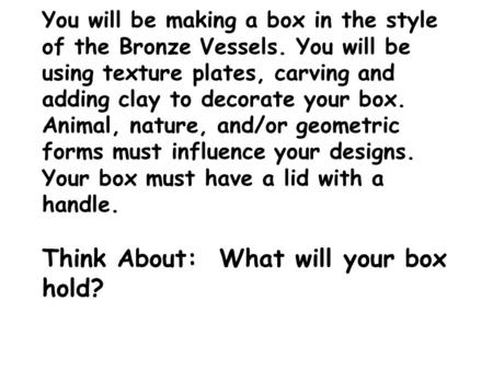 You will be making a box in the style of the Bronze Vessels. You will be using texture plates, carving and adding clay to decorate your box. Animal, nature,