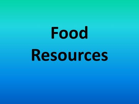 Food Resources. Food in the World 30,000 plant species with parts people can eat 15 plants and 8 animals supply 90% of our food Wheat, rice, and corn.