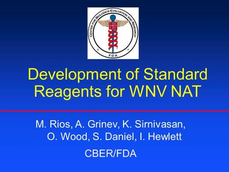 Development of Standard Reagents for WNV NAT M. Rios, A. Grinev, K. Sirnivasan, O. Wood, S. Daniel, I. Hewlett CBER/FDA.