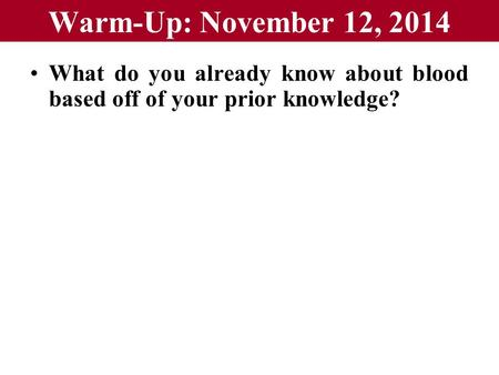 Warm-Up: November 12, 2014 What do you already know about blood based off of your prior knowledge?
