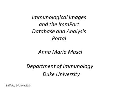 Immunological Images and the ImmPort Database and Analysis Portal Anna Maria Masci Department of Immunology Duke University Buffalo, 24 June 2014.
