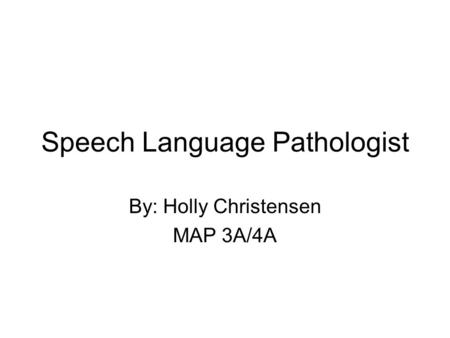 Speech Language Pathologist By: Holly Christensen MAP 3A/4A.