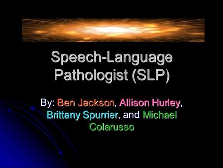 Speech-Language Pathologist (SLP) By: Ben Jackson, Allison Hurley, Brittany Spurrier, and Michael Colarusso.