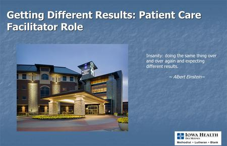 Getting Different Results: Patient Care Facilitator Role Insanity: doing the same thing over and over again and expecting different results. ~ Albert.