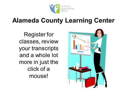 Alameda County Learning Center Register for classes, review your transcripts and a whole lot more in just the click of a mouse!