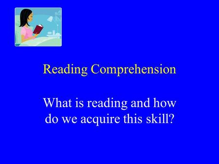 Reading Comprehension What is reading and how do we acquire this skill?