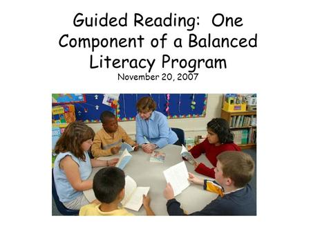 Guided Reading: One Component of a Balanced Literacy Program November 20, 2007.