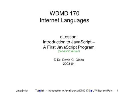 JavaScript Tutorial 1 - Introduction to JavaScript WDMD 170 – UW Stevens Point 1 WDMD 170 Internet Languages eLesson: Introduction to JavaScript – A First.
