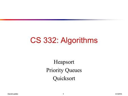 David Luebke 1 6/3/2016 CS 332: Algorithms Heapsort Priority Queues Quicksort.