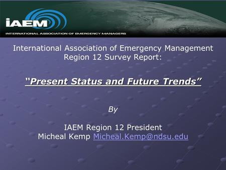"International Association of Emergency Management Region 12 Survey Report: ""Present Status and Future Trends"" By IAEM Region 12 President Micheal Kemp."