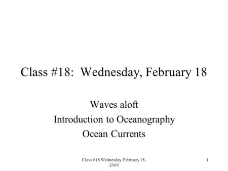 Class #18 Wednesday, February 18, 2009 1 Class #18: Wednesday, February 18 Waves aloft Introduction to Oceanography Ocean Currents.