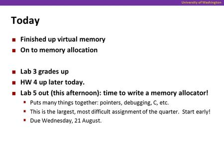 University of Washington Today Finished up virtual memory On to memory allocation Lab 3 grades up HW 4 up later today. Lab 5 out (this afternoon): time.