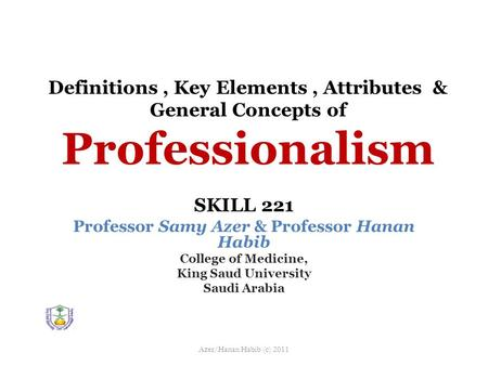 Definitions, Key Elements, Attributes & General Concepts of Professionalism SKILL 221 Professor Samy Azer & Professor Hanan Habib College of Medicine,