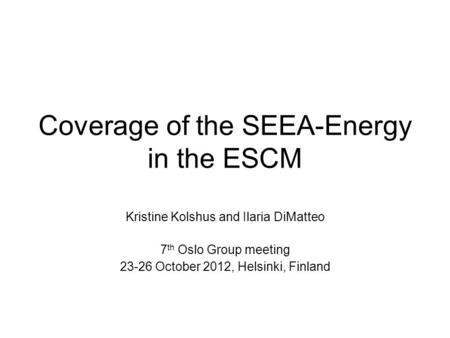 Coverage of the SEEA-Energy in the ESCM Kristine Kolshus and Ilaria DiMatteo 7 th Oslo Group meeting 23-26 October 2012, Helsinki, Finland.