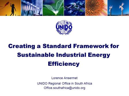 UNIDO - Energy Efficiency Creating a Standard Framework for Sustainable Industrial Energy Efficiency Lorence Ansermet UNIDO Regional Office in South Africa.