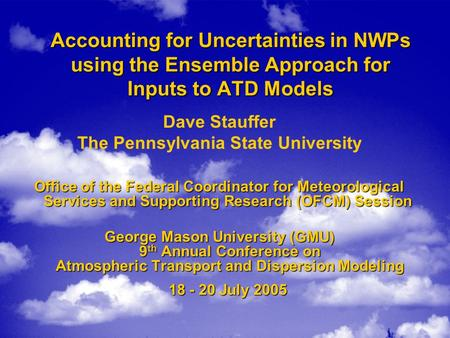 Accounting for Uncertainties in NWPs using the Ensemble Approach for Inputs to ATD Models Dave Stauffer The Pennsylvania State University Office of the.