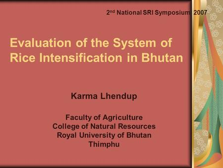 Evaluation of the System of Rice Intensification in Bhutan Karma Lhendup Faculty of Agriculture College of Natural Resources Royal University of Bhutan.