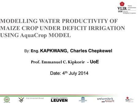 MODELLING WATER PRODUCTIVITY OF MAIZE CROP UNDER DEFICIT IRRIGATION USING AquaCrop MODEL KAPKWANG, Charles Chepkewel By: Eng. KAPKWANG, Charles Chepkewel.