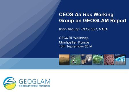 CEOS Ad Hoc Working Group on GEOGLAM Report Brian Killough, CEOS SEO, NASA CEOS SIT Workshop Montpellier, France 18th September 2014.