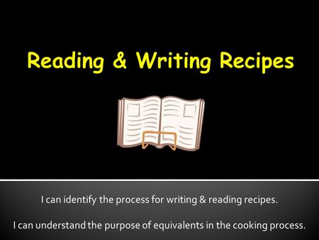 I can identify the process for writing & reading recipes. I can understand the purpose of equivalents in the cooking process.