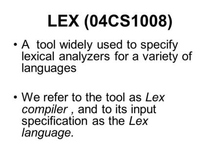 LEX (04CS1008) A tool widely used to specify lexical analyzers for a variety of languages We refer to the tool as Lex compiler, and to its input specification.