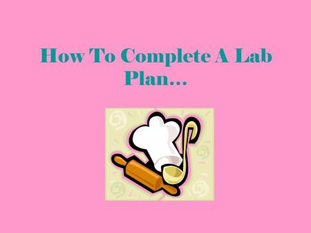 How To Complete A Lab Plan…. Page 1- Front Names – Your name goes first, followed by lab group members Recipe Name – What we are making Lab Date – The.