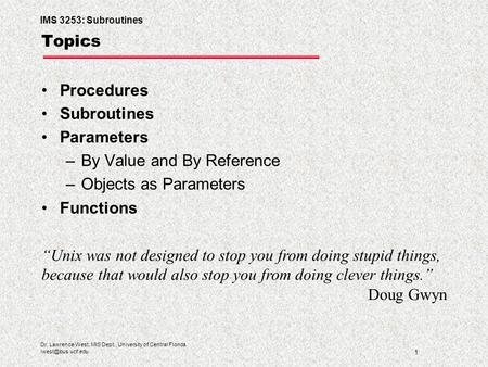 IMS 3253: Subroutines 1 Dr. Lawrence West, MIS Dept., University of Central Florida Topics Procedures Subroutines Parameters –By Value.