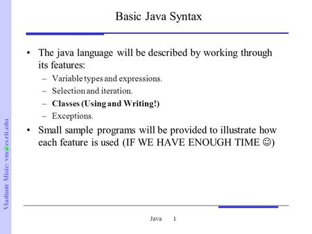 Vladimir Misic: Java1 Basic Java Syntax The java language will be described by working through its features: –Variable types and expressions.