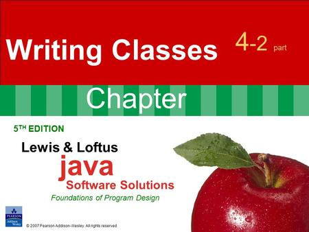 Chapter 4 -2 part Writing Classes 5 TH EDITION Lewis & Loftus java Software Solutions Foundations of Program Design © 2007 Pearson Addison-Wesley. All.