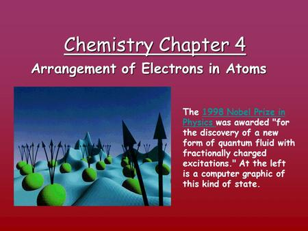 Chemistry Chapter 4 Arrangement of Electrons in Atoms The 1998 Nobel Prize in Physics was awarded for the discovery of a new form of quantum fluid with.