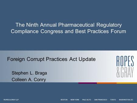 ROPES & GRAY LLP BOSTON NEW YORK PALO ALTO SAN FRANCISCO TOKYO WASHINGTON, DC The Ninth Annual Pharmaceutical Regulatory Compliance Congress and Best Practices.