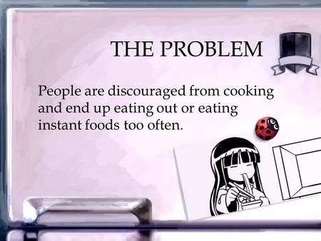 THE PROBLEM People are discouraged from cooking and end up eating out or eating instant foods too often.