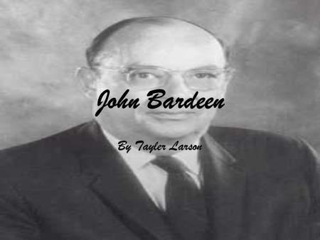 John Bardeen By Tayler Larson. Background Info  Country of Origin: USA (Madison, WI)  Attended University Of Wisconsin  Graduated with B.S. degree.
