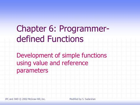 Chapter 6: Programmer- defined Functions Development of simple functions using value and reference parameters JPC and JWD © 2002 McGraw-Hill, Inc. Modified.
