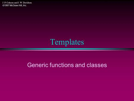 J. P. Cohoon and J. W. Davidson © 1997 McGraw-Hill, Inc. Templates Generic functions and classes.