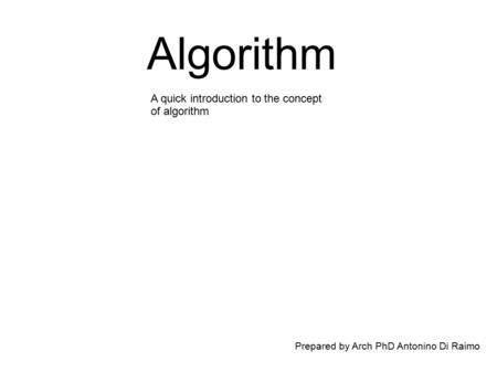 Algorithm Prepared by Arch PhD Antonino Di Raimo A quick introduction to the concept of algorithm.
