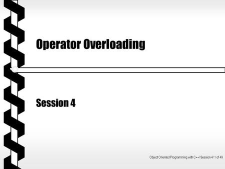Object Oriented Programming with C++/ Session 4/ 1 of 49 Operator Overloading Session 4.