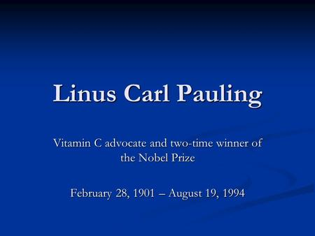 Linus Carl Pauling Vitamin C advocate and two-time winner of the Nobel Prize February 28, 1901 – August 19, 1994.