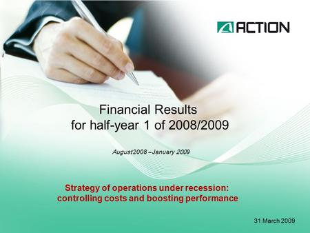 Financial Results for half-year 1 of 2008/2009 August 2008 – January 200 9 31 March 200 9 Strategy of operations under recession: controlling costs and.